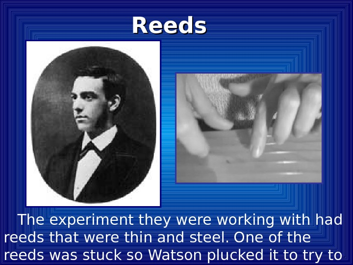 The experiment they were working with had reeds that were thin and steel.