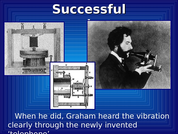 When he did, Graham heard the vibration clearly through the newly invented 'telephone'.