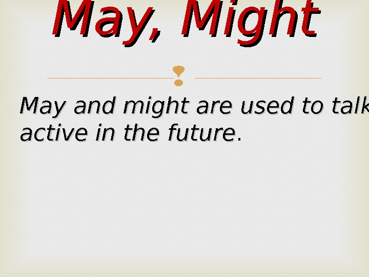 May, Might May and might are used to talk about possible active in the future.