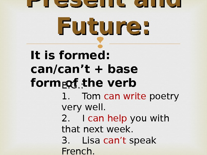 Present and Future: It is formed : can/can't + base form of the verb E. G.