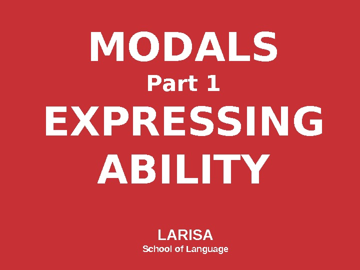 MODALS Part 1 EXPRESSING ABILITY LARISA School of Language