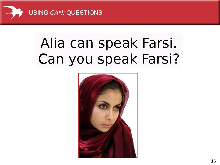 16 Alia can speak Farsi. Can you speak Farsi?  USING CAN:  QUESTIONS