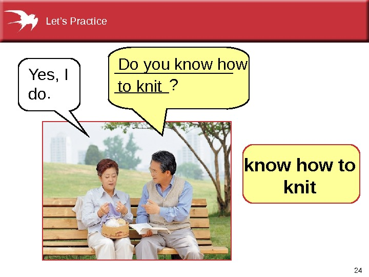 24 Yes, I do.  Do you know how to knit. _______? Let's Practice