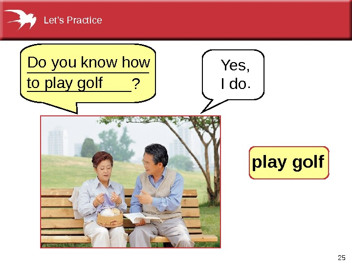 25 Yes,  I do.  Do you know how to play golf. _______? Let's Practice