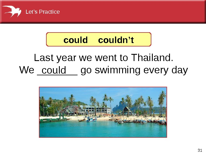 31 Last year we went to Thailand. We _______ go swimming every day couldn't. Let's Practice