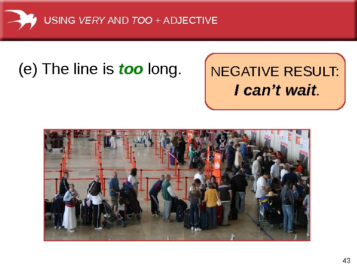 43  (e) The line is too long. NEGATIVE RESULT:  I can't wait. USING VERY