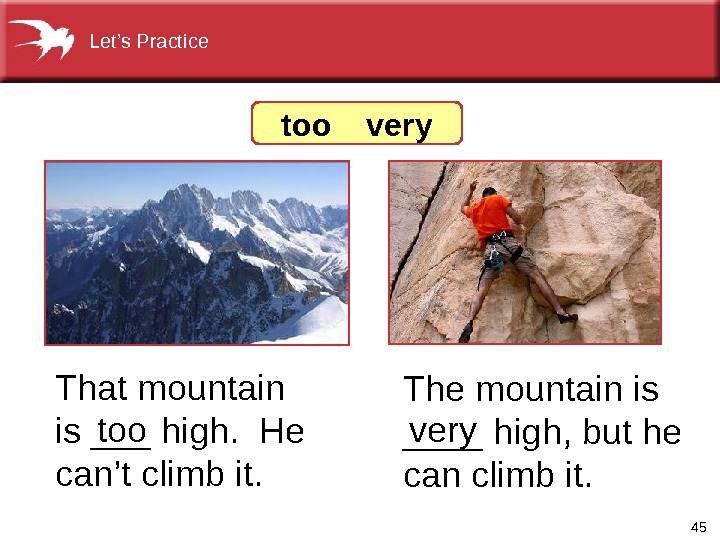 45 The mountain is ____ high, but he can climb it.  too  very That