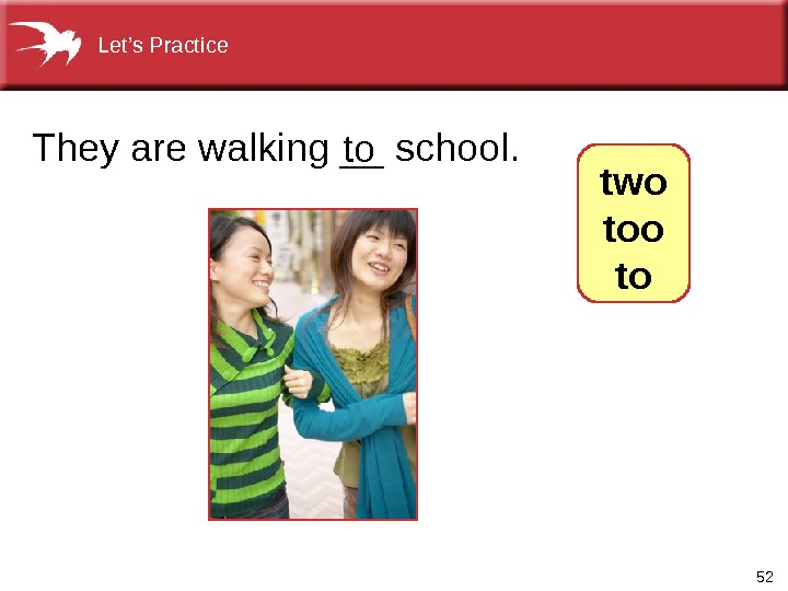 52 They are walking __ school. to  two to. Let's Practice