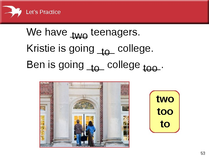 53 We have ___ teenagers.  Kristie is going ___ college. Ben is going ___ college