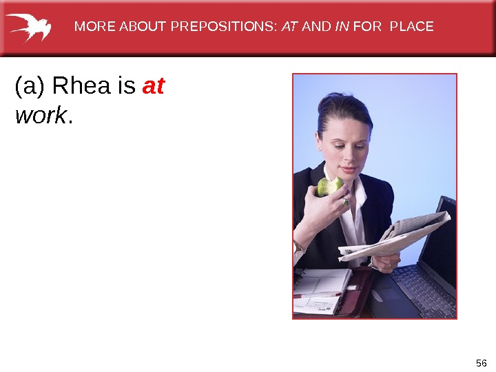56(a) Rhea is at  work.   MORE ABOUT PREPOSITIONS:  AT AND IN FOR