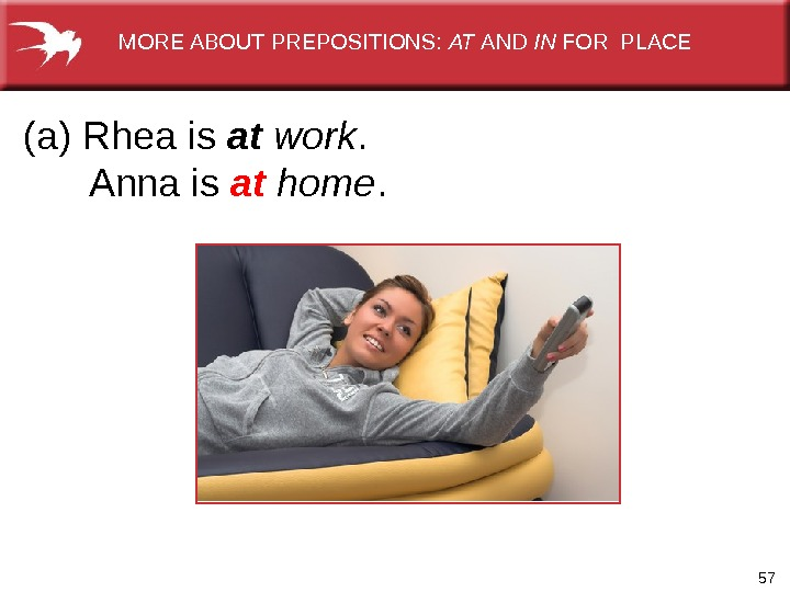57(a) Rhea is at  work.   Anna is at  home. MORE ABOUT PREPOSITIONS: