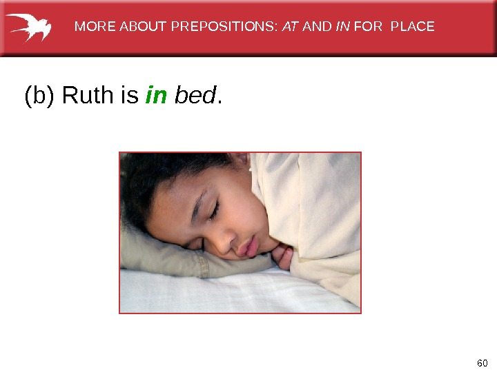 60(b) Ruth is in  bed.   MORE ABOUT PREPOSITIONS:  AT AND IN FOR