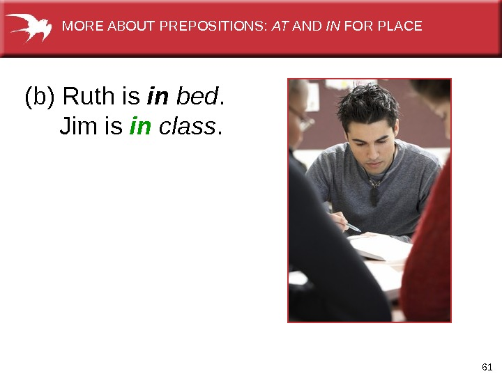61(b) Ruth is in  bed.  Jim is in  class. MORE ABOUT PREPOSITIONS: