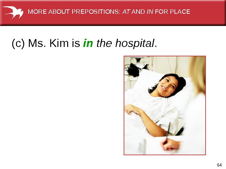 64(c) Ms. Kim is in  the hospital.   MORE ABOUT PREPOSITIONS:  AT AND
