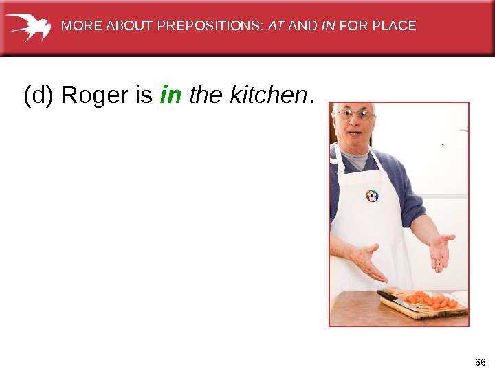 66(d) Roger is in  the kitchen.   MORE ABOUT PREPOSITIONS:  AT AND IN
