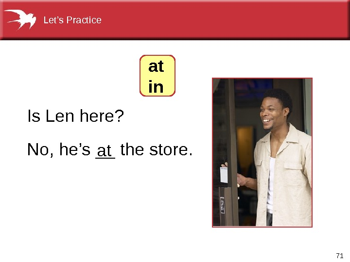 71 No, he's __ the store. Is Len here? at in. Let's Practice