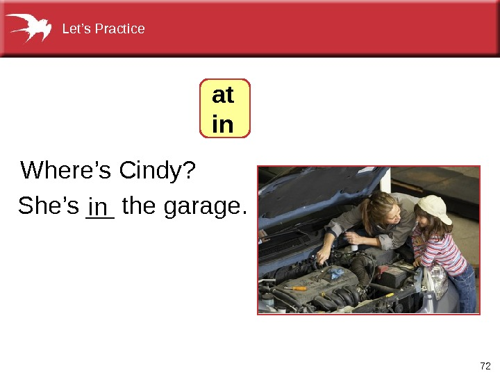 72 She's __ the garage. Where's Cindy? in  at in. Let's Practice