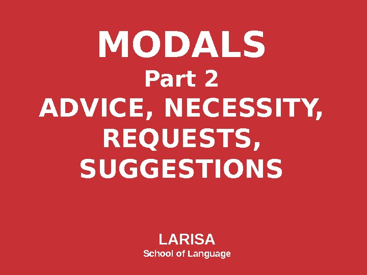 MODALS Part 2 ADVICE, NECESSITY, REQUESTS, SUGGESTIONS LARISA School of Language