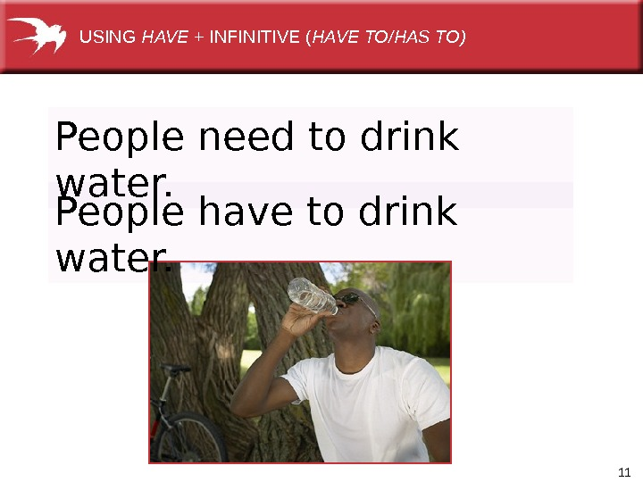 11 People need to drink water. USING HAVE + INFINITIVE ( HAVE TO/HAS TO) People have
