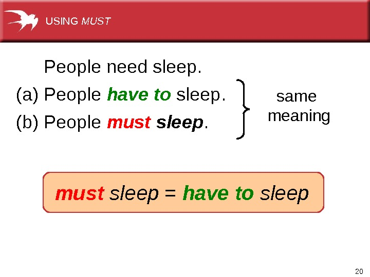 20(a) People have to  sleep.  same meaning (b) People must sleep.   must
