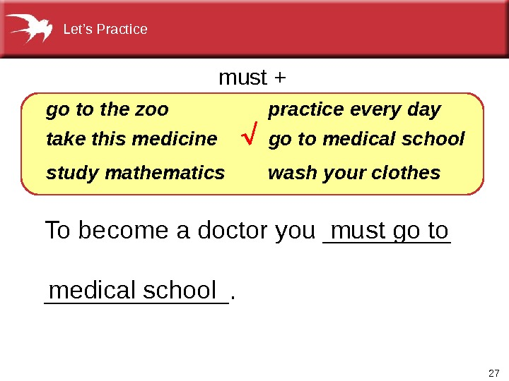 27 To become a doctor you _____________.  go  the zoo take this medicine study