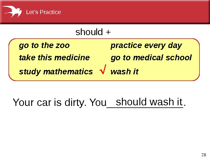 28 Your car is dirty. You_______.  go  the zoo take this medicine study