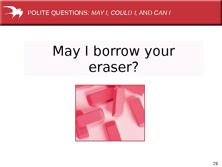 29 May I borrow your eraser? POLITE QUESTIONS:  MAY I, COULD I,  AND CAN