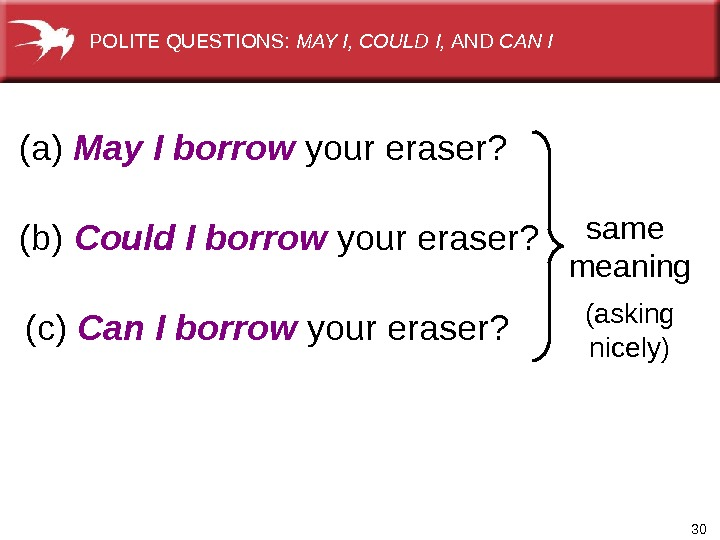 30(a) May I borrow  your eraser?  same meaning (asking nicely)(b) Could I borrow