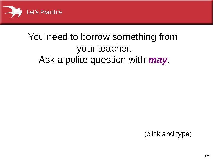 60(click and type)You need to borrow something from your teacher. Ask a polite question with may.