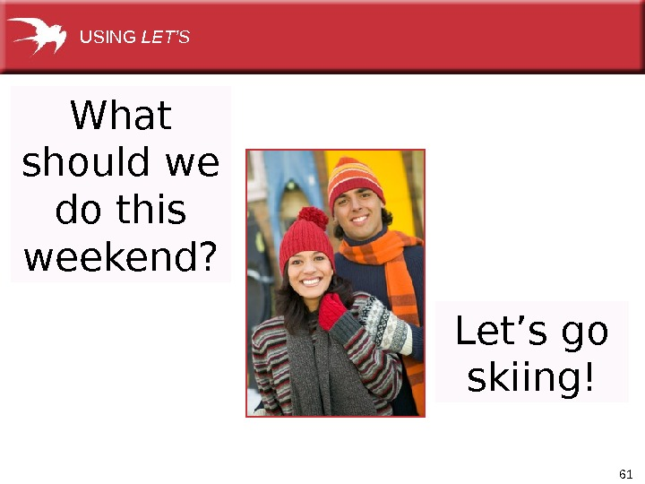 61 What should we do this weekend? USING LET'S Let's go skiing!