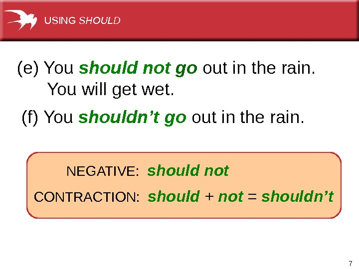 7  (e) You  should not  go out in the rain.   You
