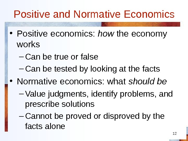 12 Positive and Normative Economics • Positive economics:  how the economy works – Can be
