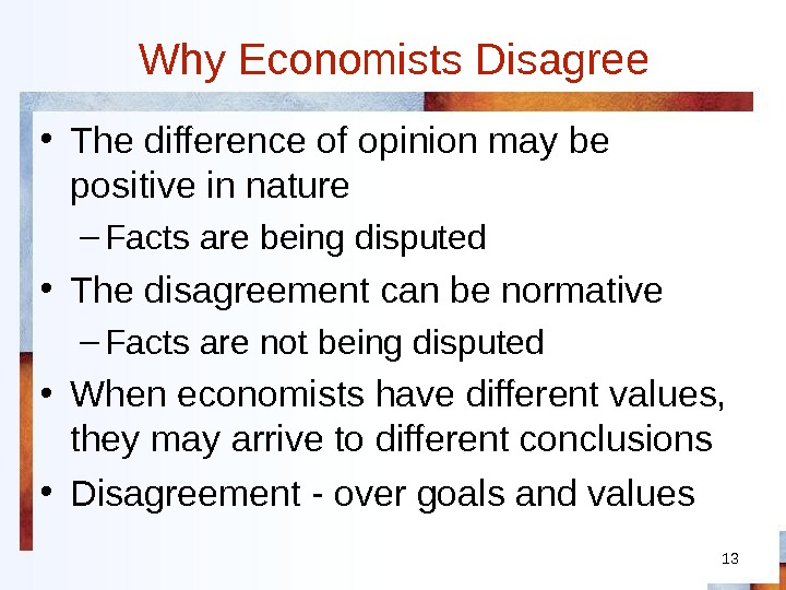 13 Why Economists Disagree • The difference of opinion may be positive in nature – Facts