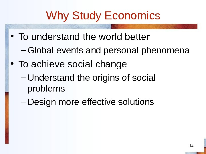 14 Why Study Economics • To understand the world better – Global events and personal phenomena