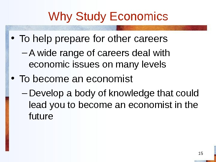 15 Why Study Economics • To help prepare for other careers – A wide range of