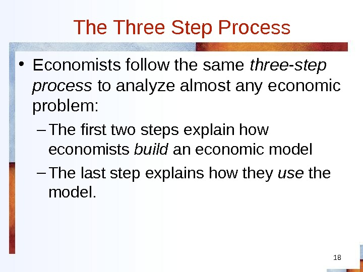 18 The Three Step Process • Economists follow the same three-step process to analyze almost any