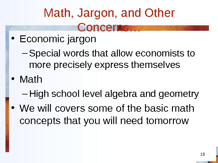 19 Math, Jargon, and Other Concerns… • Economic jargon – Special words that allow economists to