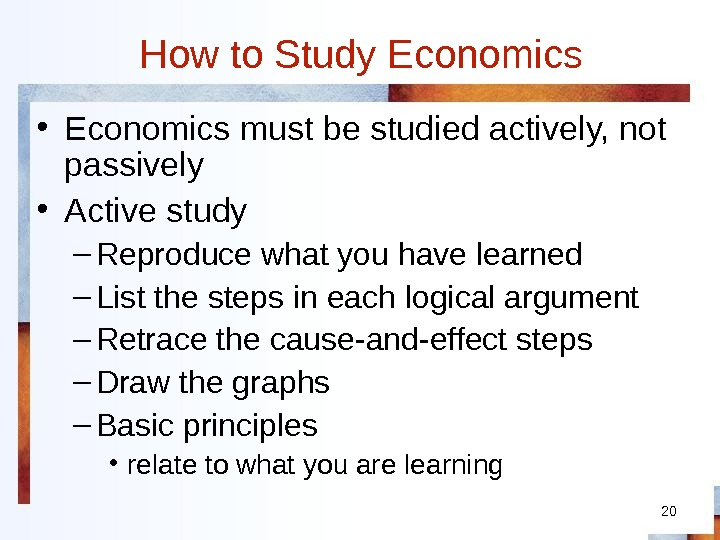 20 How to Study Economics • Economics must be studied actively, not passively • Active study