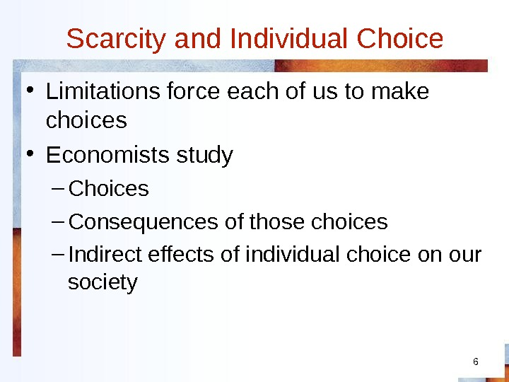 6 Scarcity and Individual Choice • Limitations force each of us to make choices • Economists