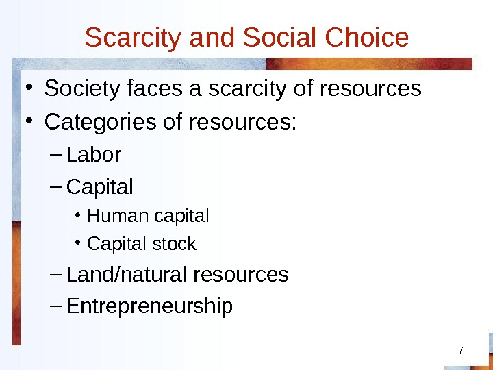 7 Scarcity and Social Choice • Society faces a scarcity of resources • Categories of resources: