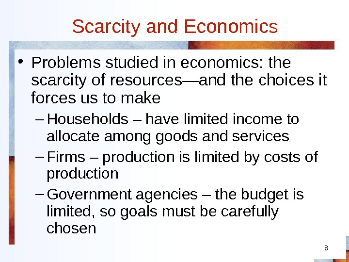 8 Scarcity and Economics • Problems studied in economics: the scarcity of resources—and the choices it