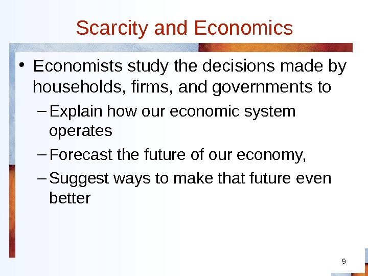 9 Scarcity and Economics • Economists study the decisions made by households, firms, and governments to