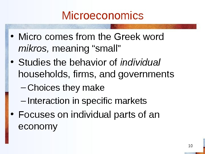 "10 Microeconomics • Micro comes from the Greek word mikros,  meaning ""small"" • Studies the"