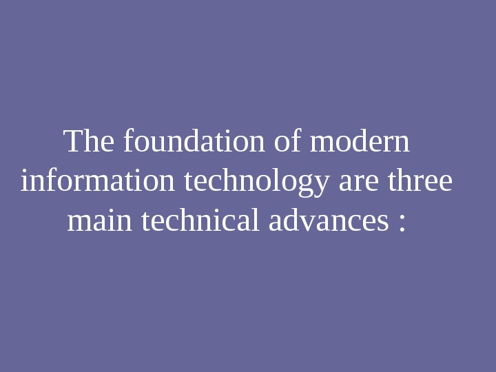 The foundation of modern information technology are three main technical advances :