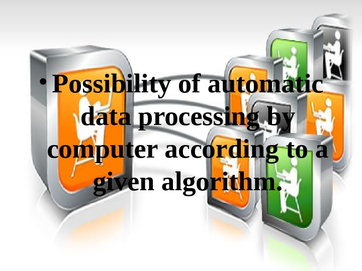 • Possibility of automatic data processing by computer according to a given algorithm.