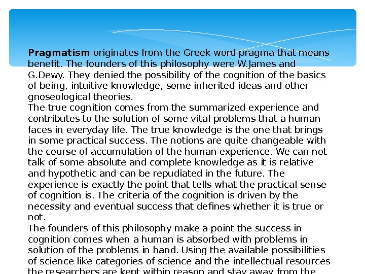 Pragmatism originates from the Greek word pragma that means benefit. The founders of this philosophy were