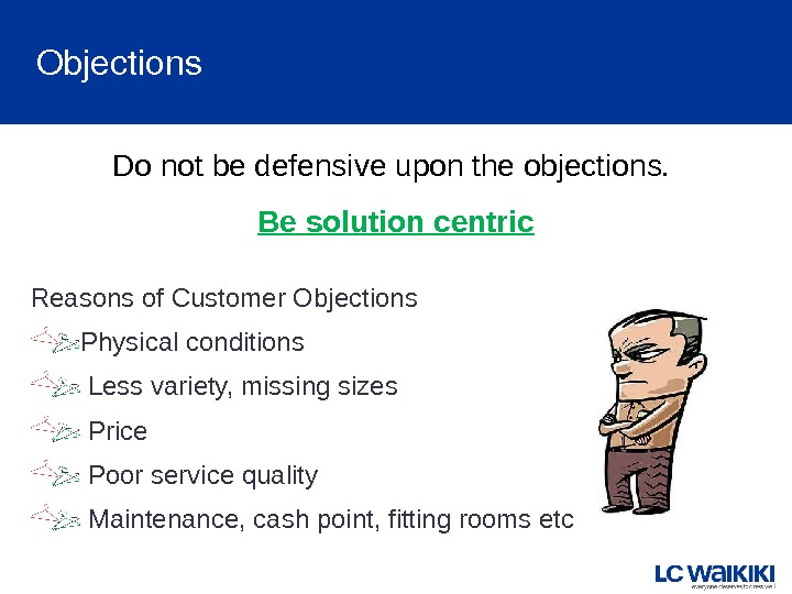 Objections Do not be defensive upon the objections.  Be solution centric Reasons of Customer Objections