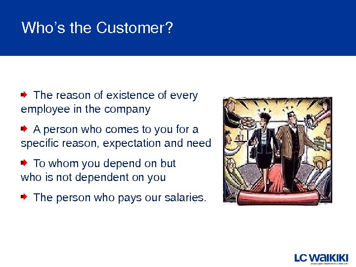 Who'sthe. Customer? The reason of existence of every employee in the company A person who comes