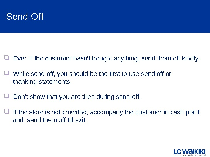 Send. Off Even if the customer hasn't bought anything, send them off kindly. While send off,