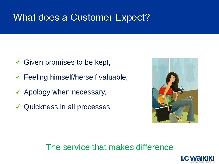 Whatdoesa. Customer. Expect? Given promises to be kept, Feeling himself/herself valuable, Apology when necessary, Quickness in